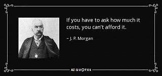 Click image for larger version  Name:quote-if-you-have-to-ask-how-much-it-costs-you-can-t-afford-it-j-p-morgan-20-56-54.jpg Views:68 Size:38.0 KB ID:97567